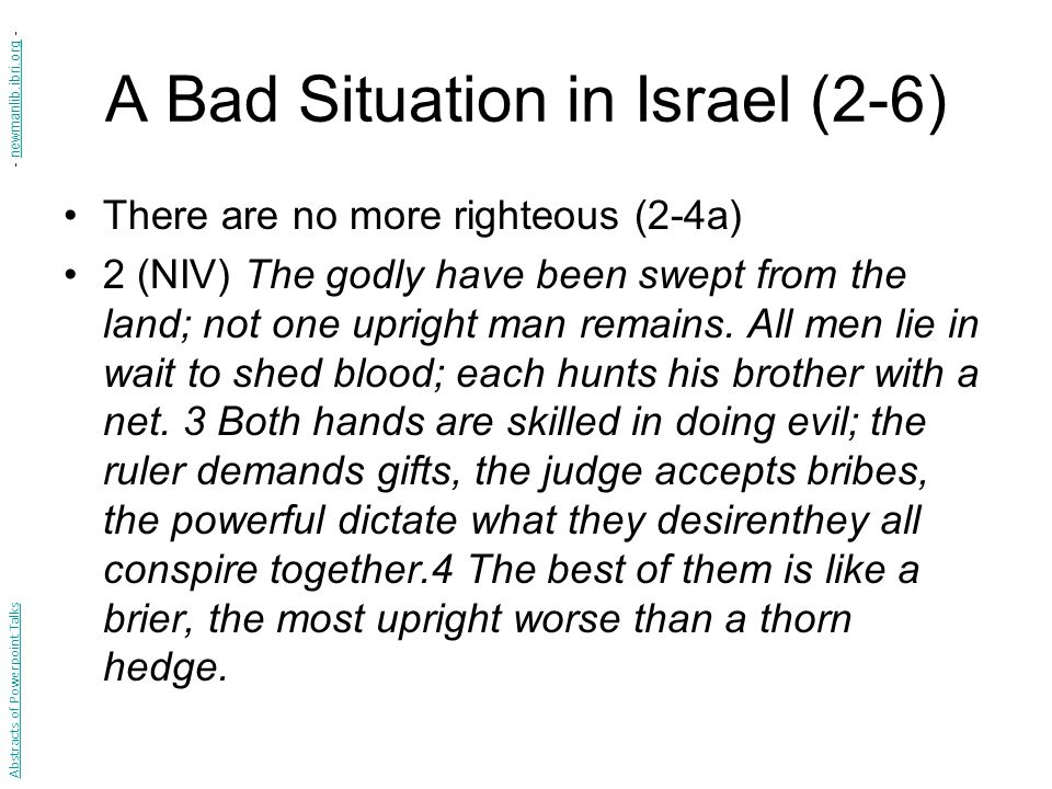 A Bad Situation in Israel (2-6) There are no more righteous (2-4a) 2 (NIV) The godly have been swept from the land; not one upright man remains.