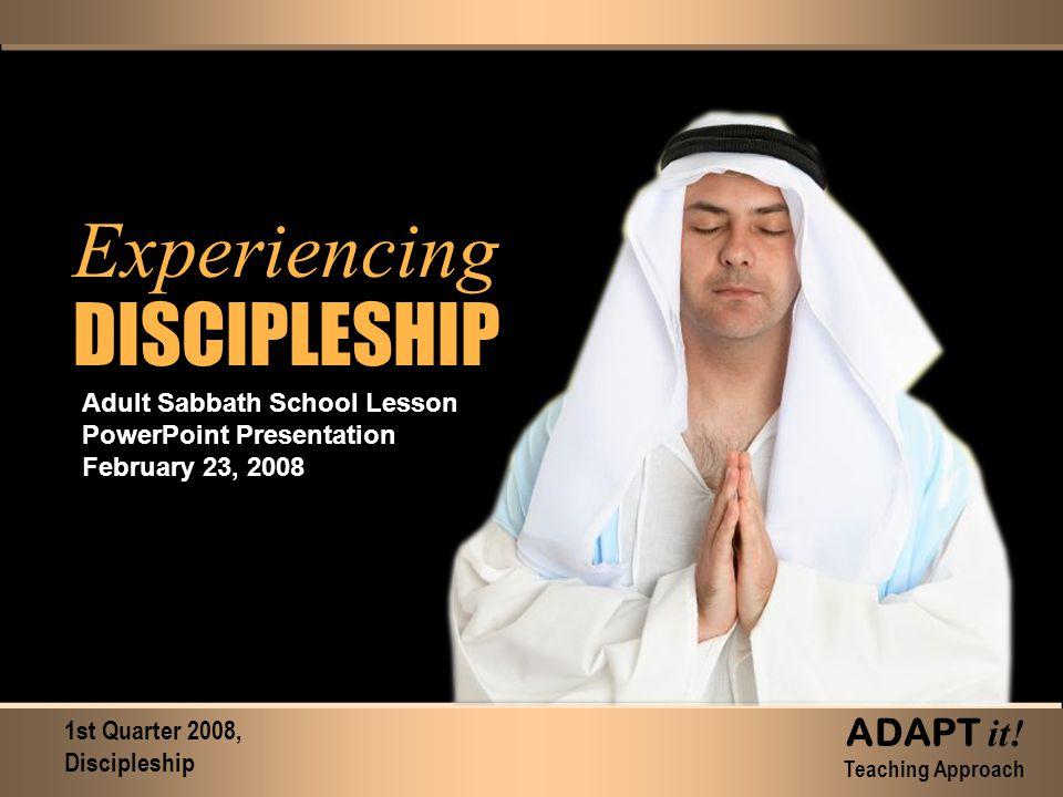 Experiencing DISCIPLESHIP Experiencing DISCIPLESHIP Adult Sabbath School Lesson PowerPoint Presentation February 23, 2008 1st Quarter 2008, Discipleship ADAPT it.