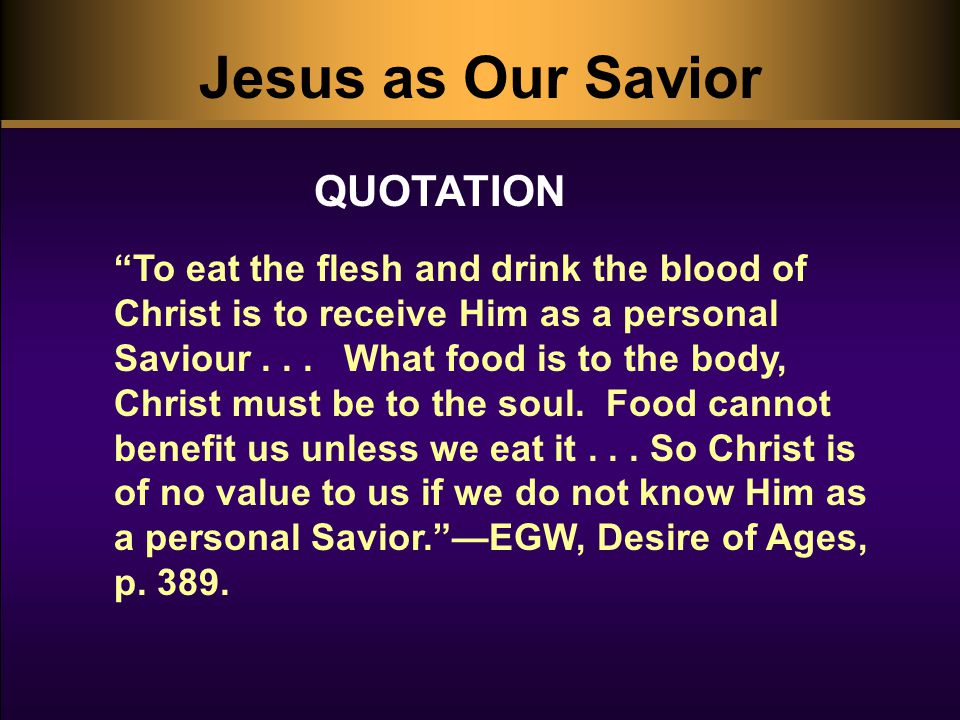 Jesus as Our Savior To eat the flesh and drink the blood of Christ is to receive Him as a personal Saviour...