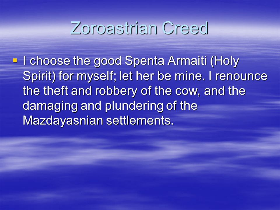 Zoroastrian Creed  I choose the good Spenta Armaiti (Holy Spirit) for myself; let her be mine. I renounce the theft and robbery of the cow, and the d