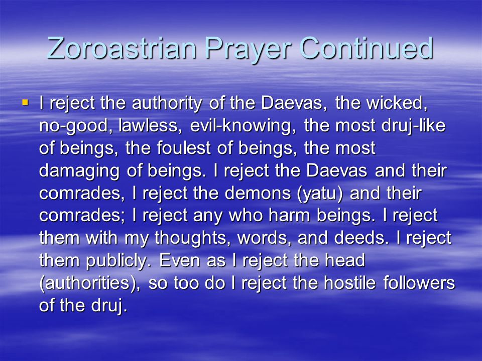 Zoroastrian Prayer Continued  I reject the authority of the Daevas, the wicked, no-good, lawless, evil-knowing, the most druj-like of beings, the fou