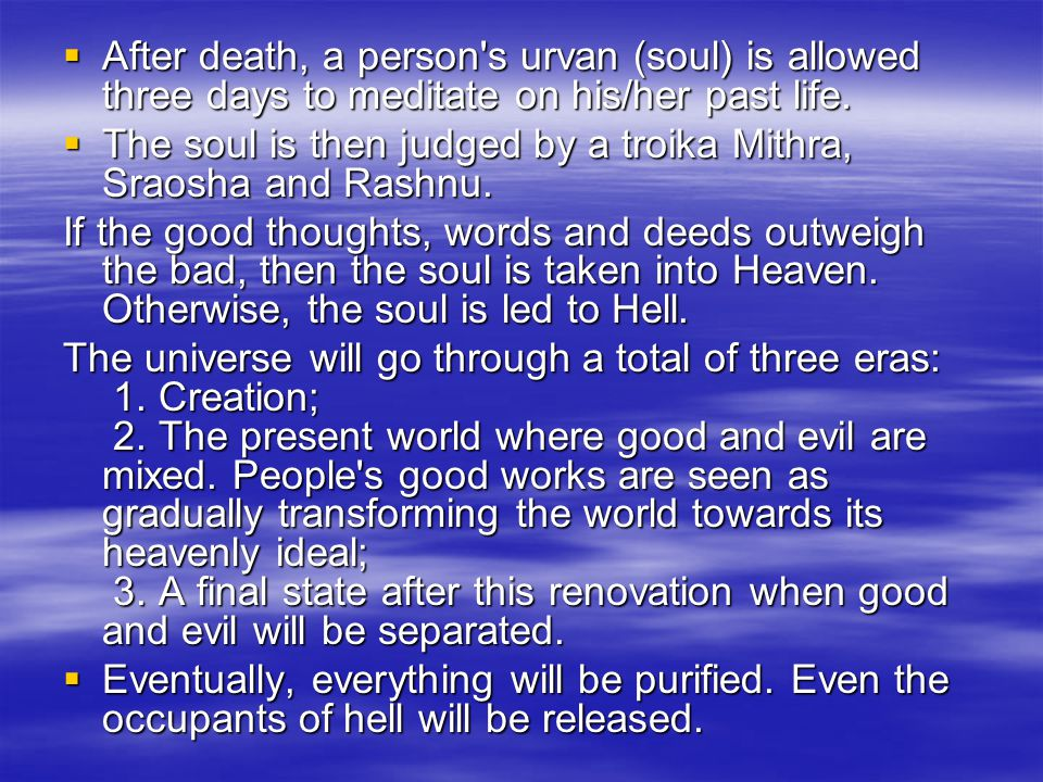  After death, a person's urvan (soul) is allowed three days to meditate on his/her past life.  The soul is then judged by a troika Mithra, Sraosha a