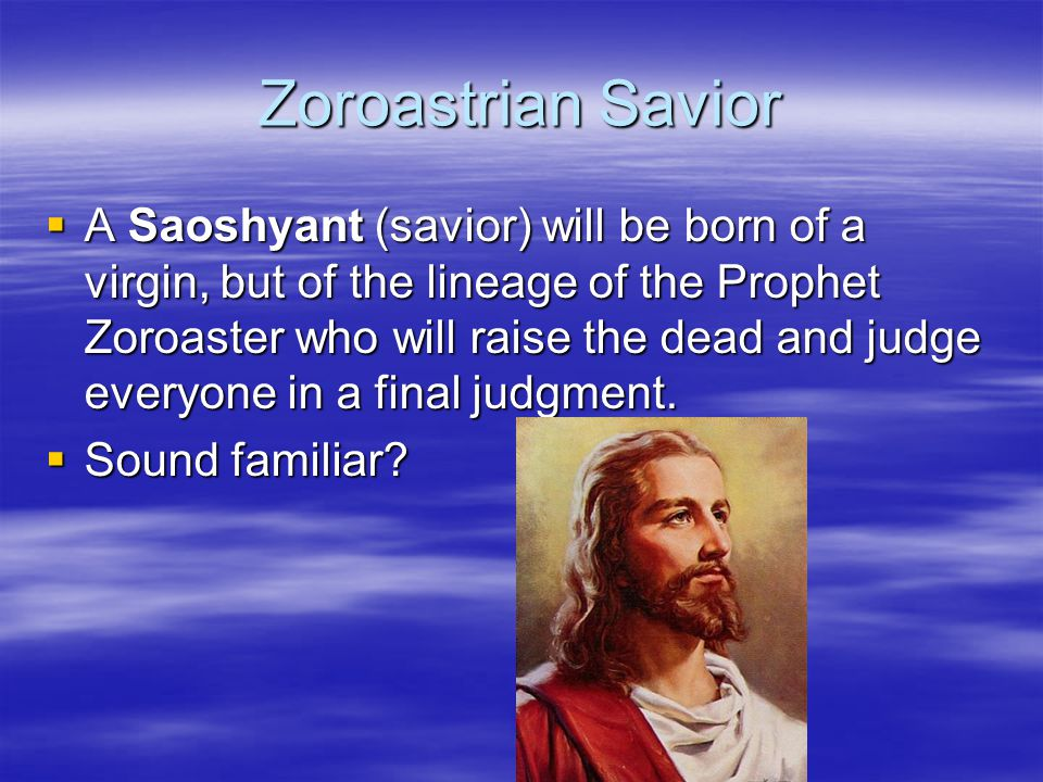 Zoroastrian Savior  A Saoshyant (savior) will be born of a virgin, but of the lineage of the Prophet Zoroaster who will raise the dead and judge ever
