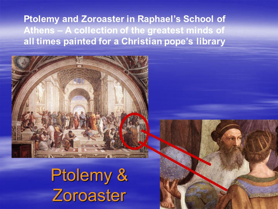 Ptolemy & Zoroaster Ptolemy and Zoroaster in Raphael's School of Athens – A collection of the greatest minds of all times painted for a Christian pope