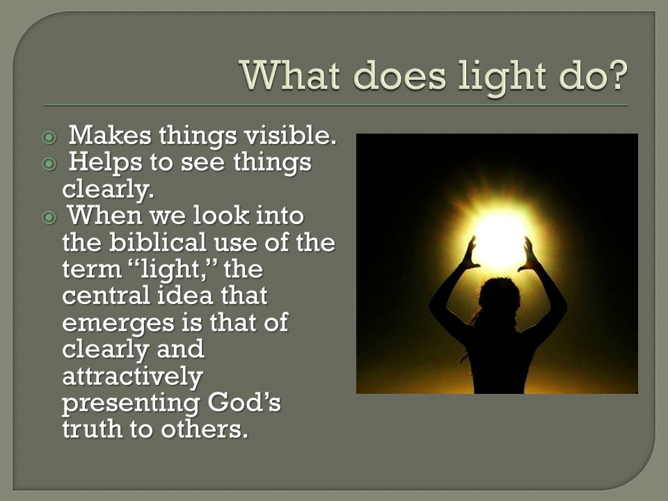 " Makes things visible.  Helps to see things clearly.  When we look into the biblical use of the term ""light,"" the central idea that emerges is that"
