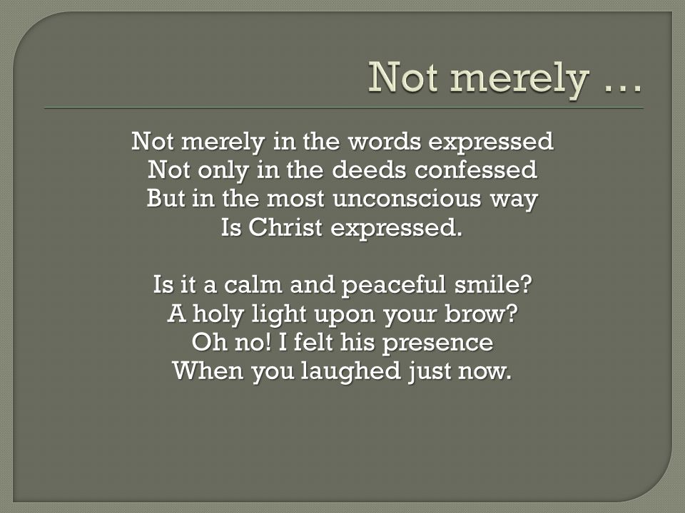 Not merely in the words expressed Not only in the deeds confessed But in the most unconscious way Is Christ expressed. Is it a calm and peaceful smile