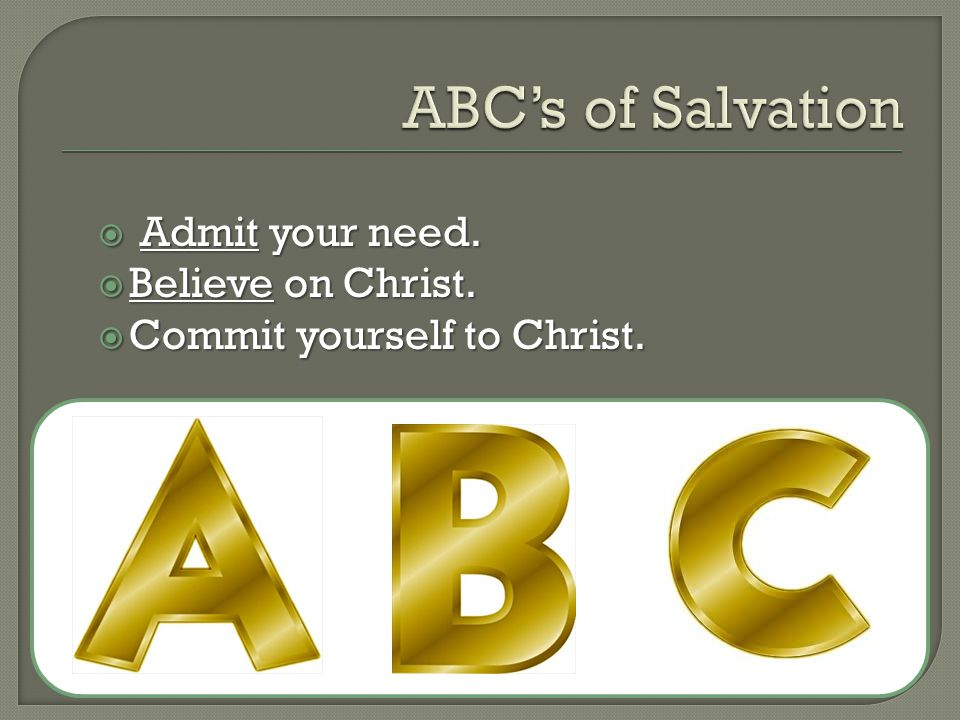  Admit your need.  Believe on Christ.  Commit yourself to Christ.