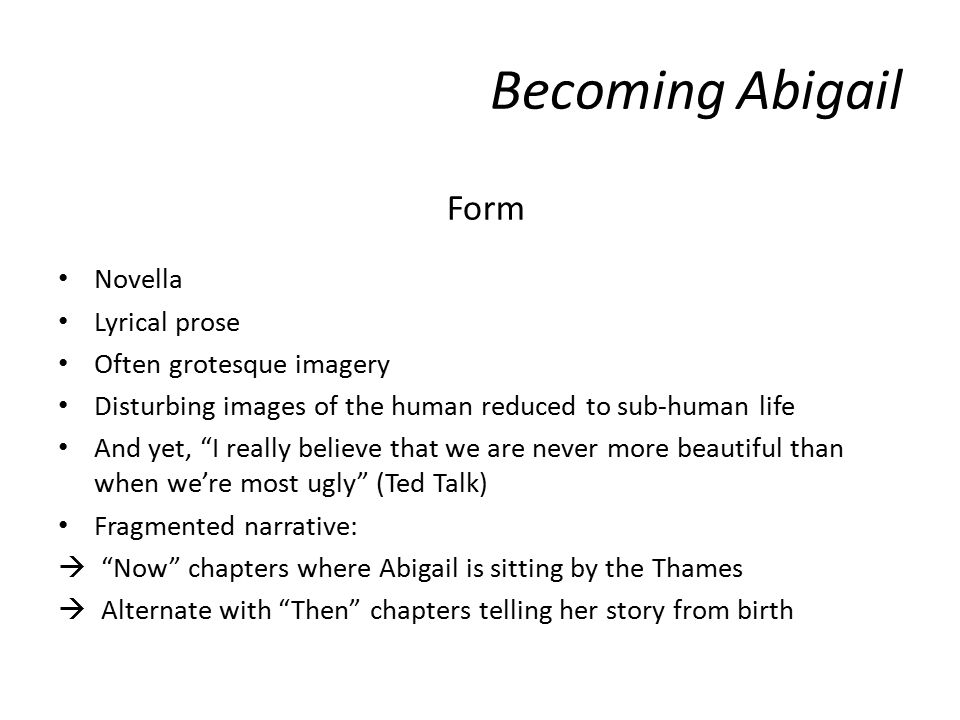 Form Novella Lyrical prose Often grotesque imagery Disturbing images of the human reduced to sub-human life And yet, I really believe that we are never more beautiful than when we're most ugly (Ted Talk) Fragmented narrative:  Now chapters where Abigail is sitting by the Thames  Alternate with Then chapters telling her story from birth