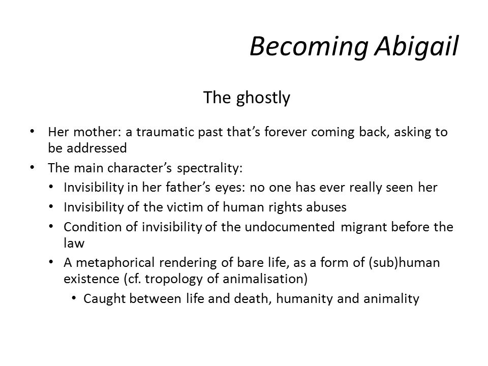 Becoming Abigail The ghostly Her mother: a traumatic past that's forever coming back, asking to be addressed The main character's spectrality: Invisibility in her father's eyes: no one has ever really seen her Invisibility of the victim of human rights abuses Condition of invisibility of the undocumented migrant before the law A metaphorical rendering of bare life, as a form of (sub)human existence (cf.