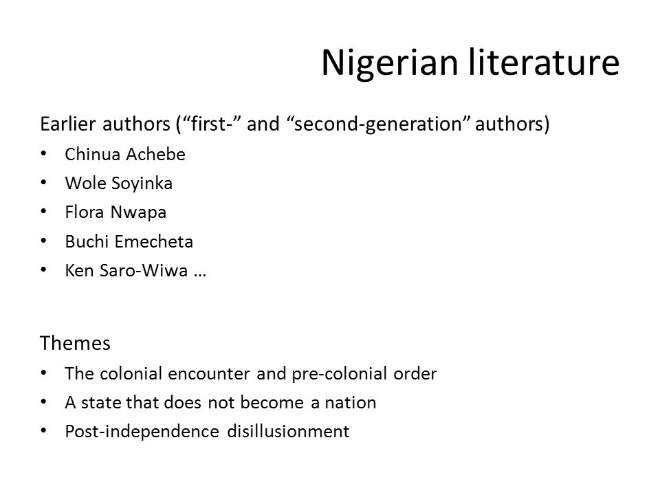 Nigerian literature Earlier authors ( first- and second-generation authors) Chinua Achebe Wole Soyinka Flora Nwapa Buchi Emecheta Ken Saro-Wiwa … Themes The colonial encounter and pre-colonial order A state that does not become a nation Post-independence disillusionment