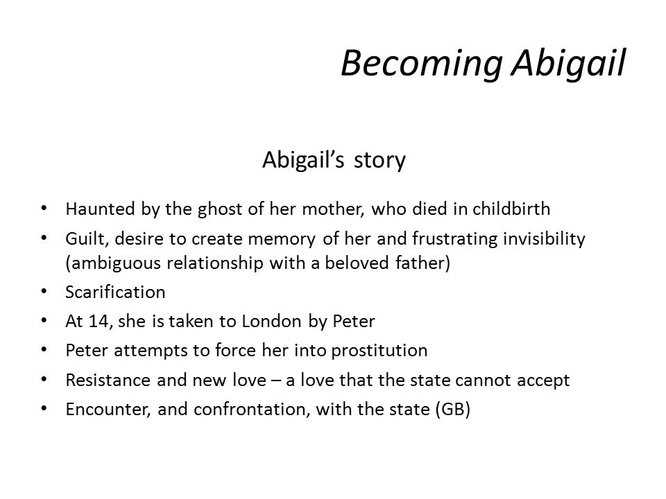 Abigail's story Haunted by the ghost of her mother, who died in childbirth Guilt, desire to create memory of her and frustrating invisibility (ambiguous relationship with a beloved father) Scarification At 14, she is taken to London by Peter Peter attempts to force her into prostitution Resistance and new love – a love that the state cannot accept Encounter, and confrontation, with the state (GB) Becoming Abigail