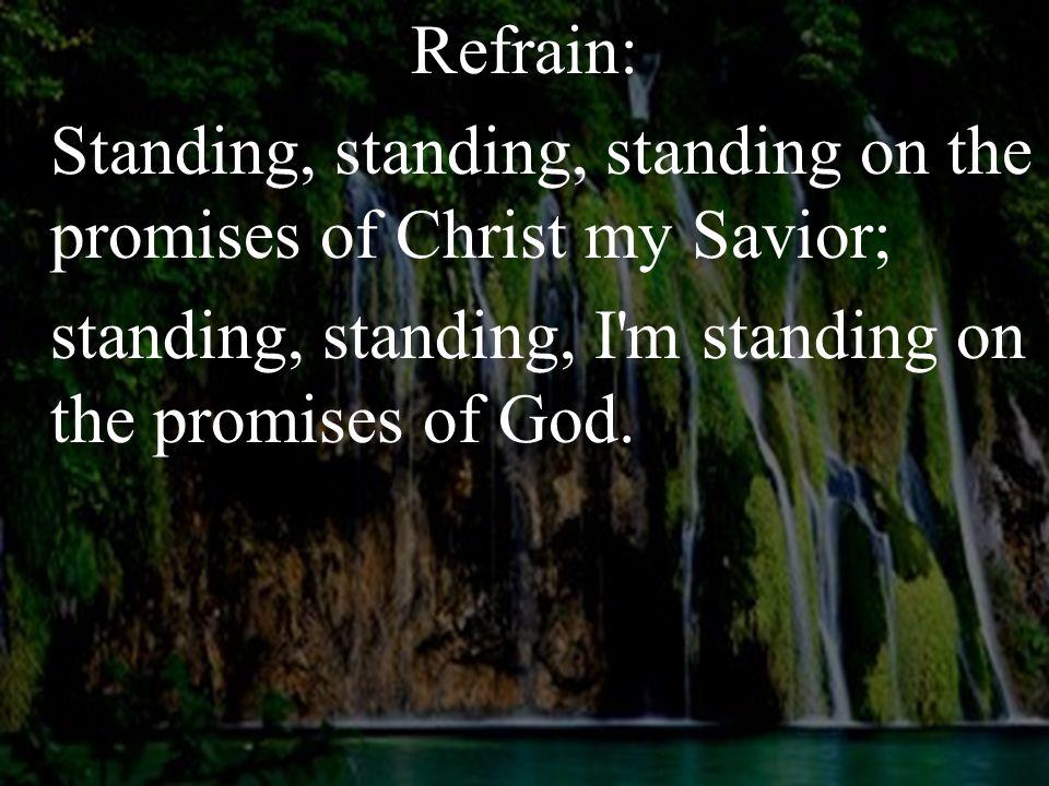 Refrain: Standing, standing, standing on the promises of Christ my Savior; standing, standing, I m standing on the promises of God.