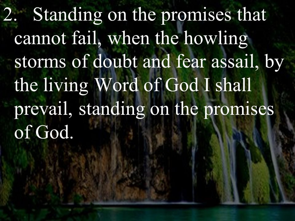 2.Standing on the promises that cannot fail, when the howling storms of doubt and fear assail, by the living Word of God I shall prevail, standing on