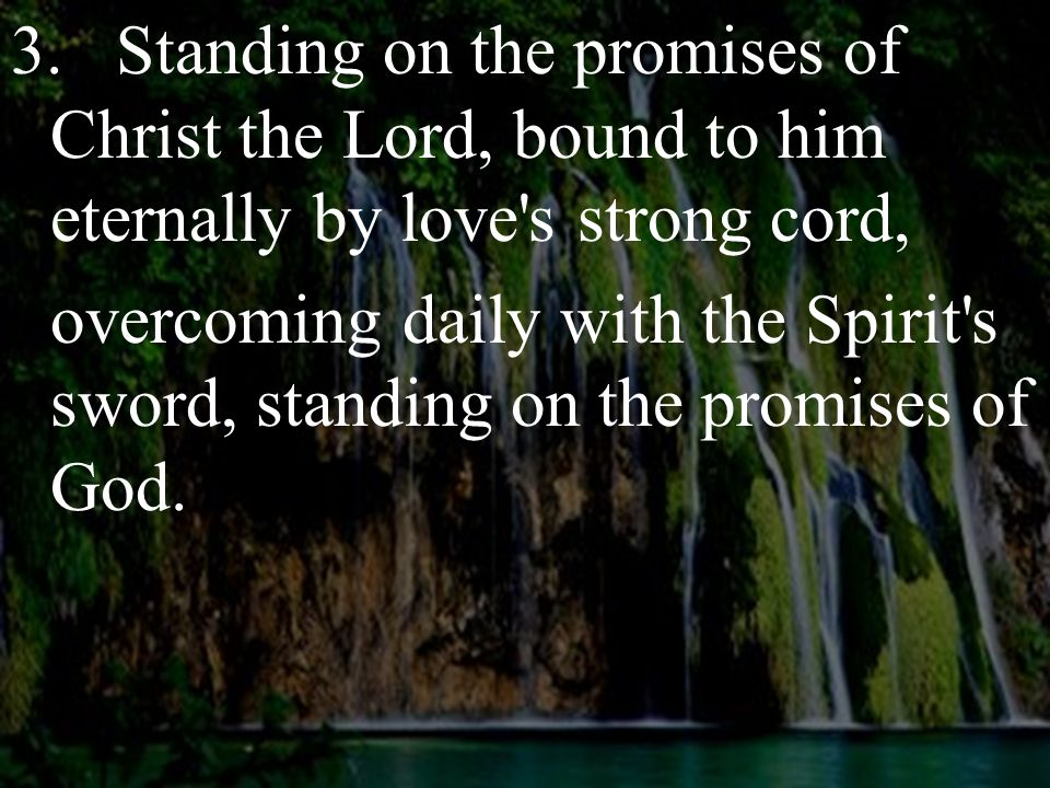 3.Standing on the promises of Christ the Lord, bound to him eternally by love s strong cord, overcoming daily with the Spirit s sword, standing on the promises of God.