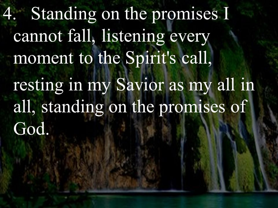 4.Standing on the promises I cannot fall, listening every moment to the Spirit's call, resting in my Savior as my all in all, standing on the promises