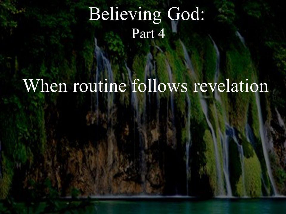 Believing God: Part 4 When routine follows revelation