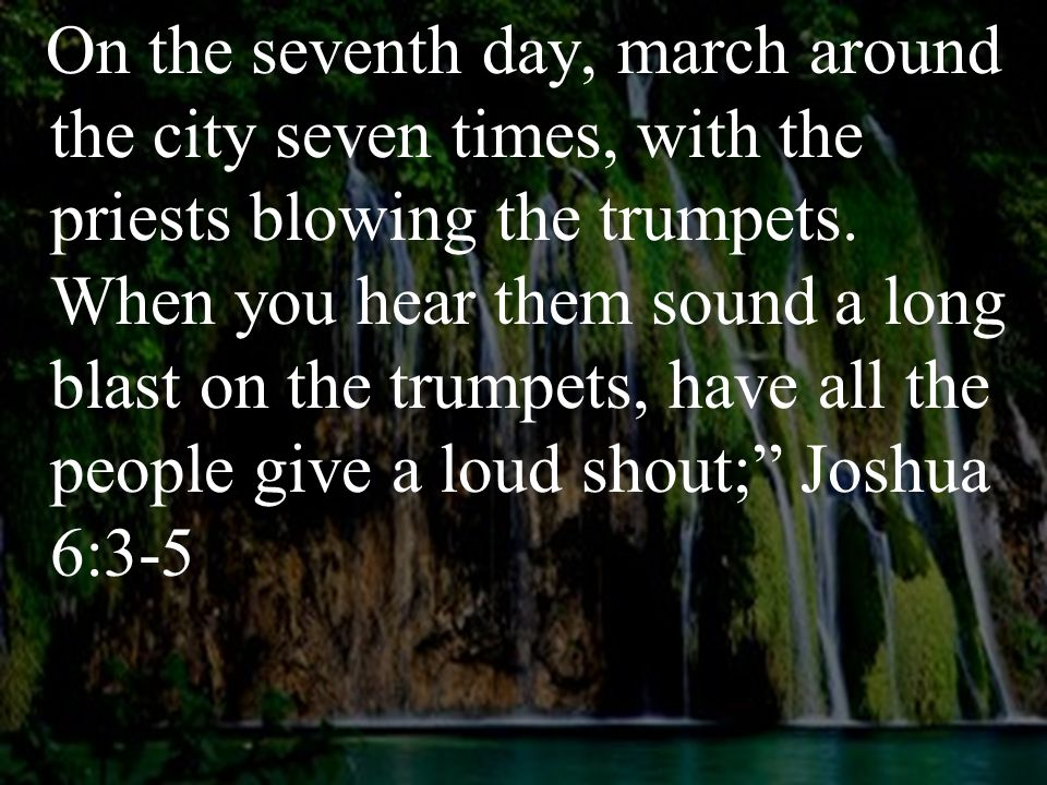 On the seventh day, march around the city seven times, with the priests blowing the trumpets. When you hear them sound a long blast on the trumpets, h