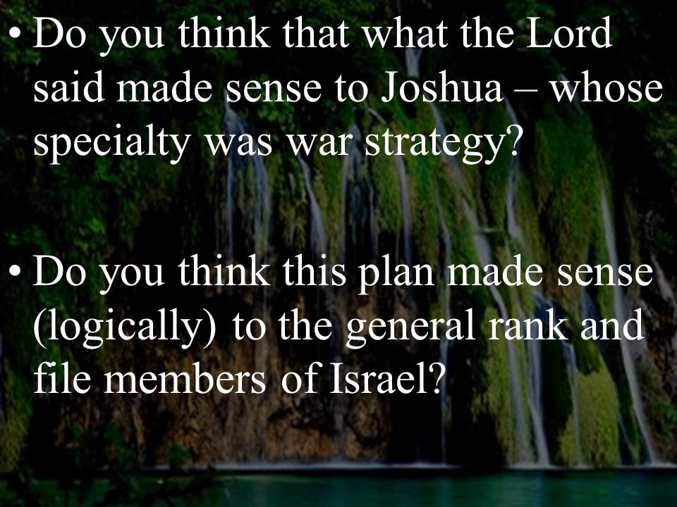 Do you think that what the Lord said made sense to Joshua – whose specialty was war strategy? Do you think this plan made sense (logically) to the gen