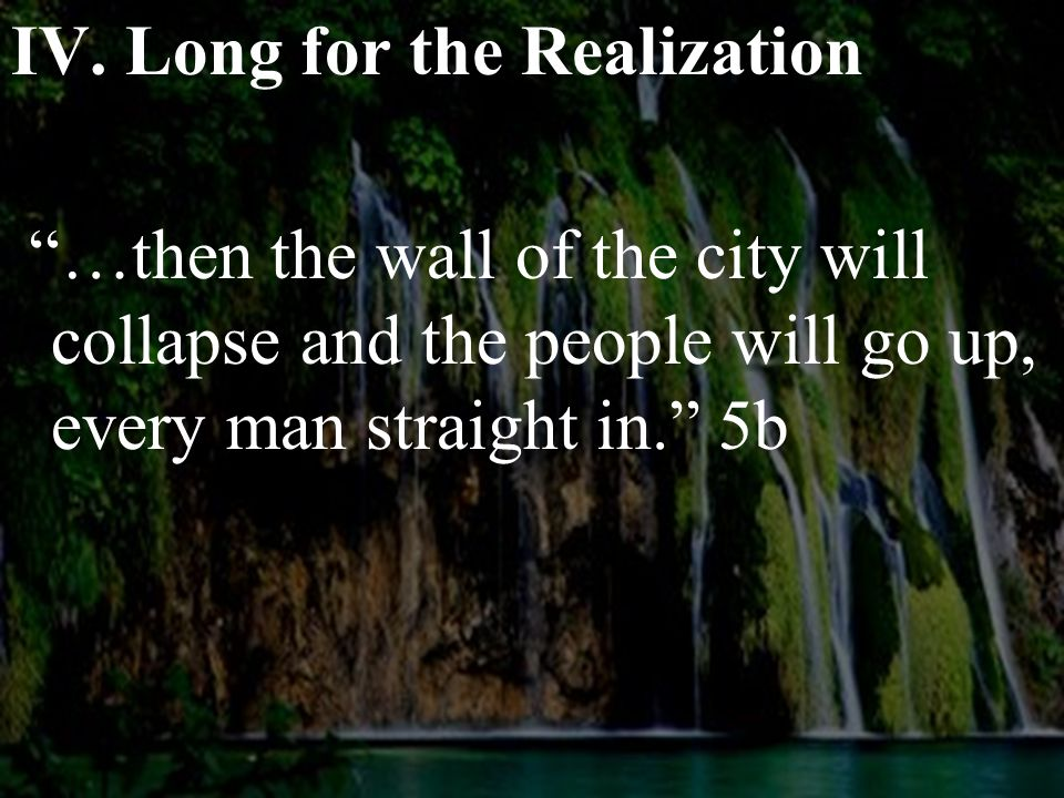 """IV. Long for the Realization """"…then the wall of the city will collapse and the people will go up, every man straight in."""" 5b"""