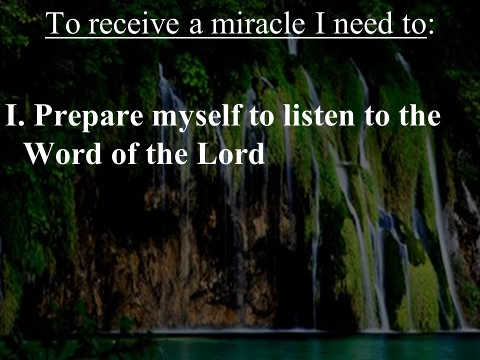To receive a miracle I need to: I. Prepare myself to listen to the Word of the Lord