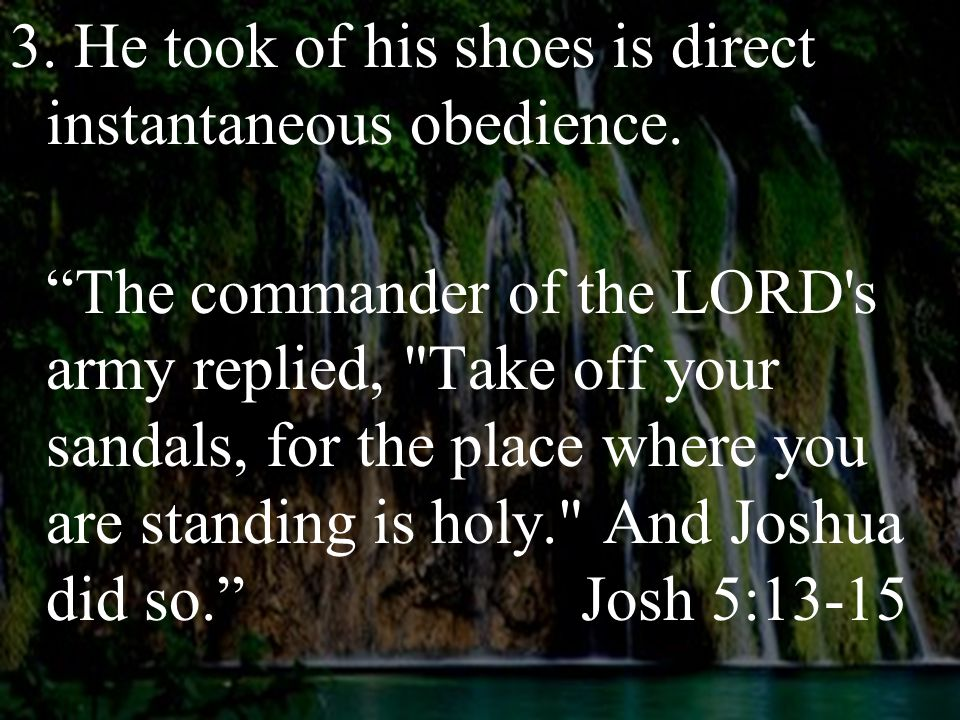"""3. He took of his shoes is direct instantaneous obedience. """"The commander of the LORD's army replied,"""