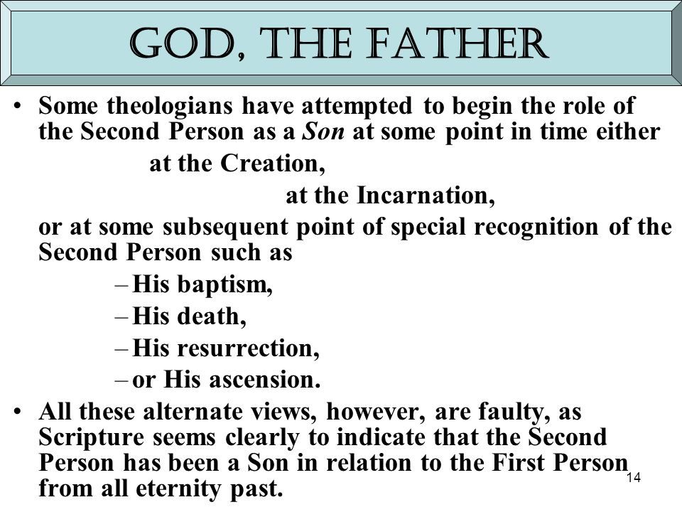 14 God, the Father Some theologians have attempted to begin the role of the Second Person as a Son at some point in time either at the Creation, at th