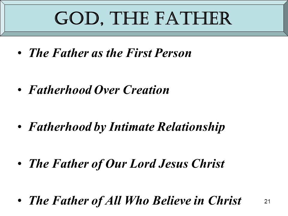 21 God, the Father The Father as the First Person Fatherhood Over Creation Fatherhood by Intimate Relationship The Father of Our Lord Jesus Christ The