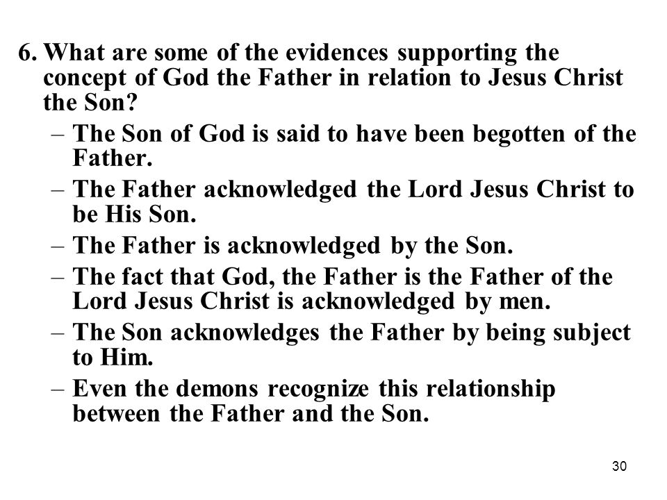 30 6.What are some of the evidences supporting the concept of God the Father in relation to Jesus Christ the Son? –The Son of God is said to have been