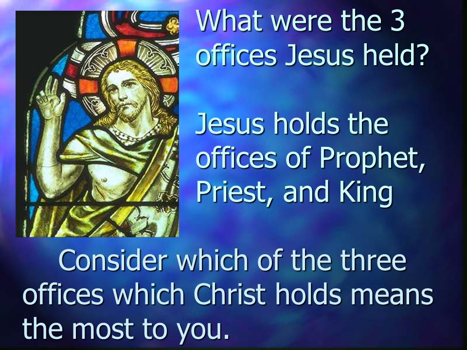Finish this thought... A third office Jesus had was to be…...the King who fought our enemies, won eternal life for us, and rules in our hearts. (King