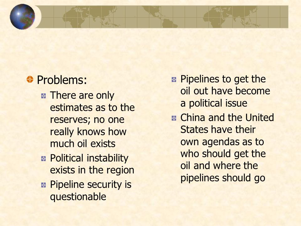 Problems: There are only estimates as to the reserves; no one really knows how much oil exists Political instability exists in the region Pipeline security is questionable Pipelines to get the oil out have become a political issue China and the United States have their own agendas as to who should get the oil and where the pipelines should go