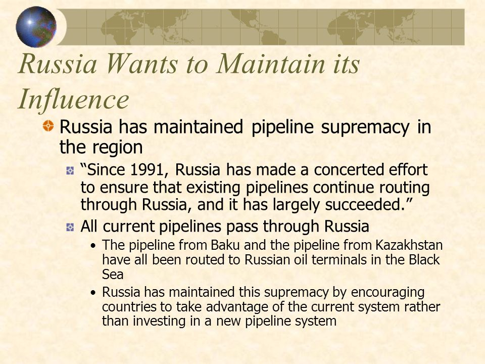 Russia Wants to Maintain its Influence Russia has maintained pipeline supremacy in the region Since 1991, Russia has made a concerted effort to ensure that existing pipelines continue routing through Russia, and it has largely succeeded. All current pipelines pass through Russia The pipeline from Baku and the pipeline from Kazakhstan have all been routed to Russian oil terminals in the Black Sea Russia has maintained this supremacy by encouraging countries to take advantage of the current system rather than investing in a new pipeline system