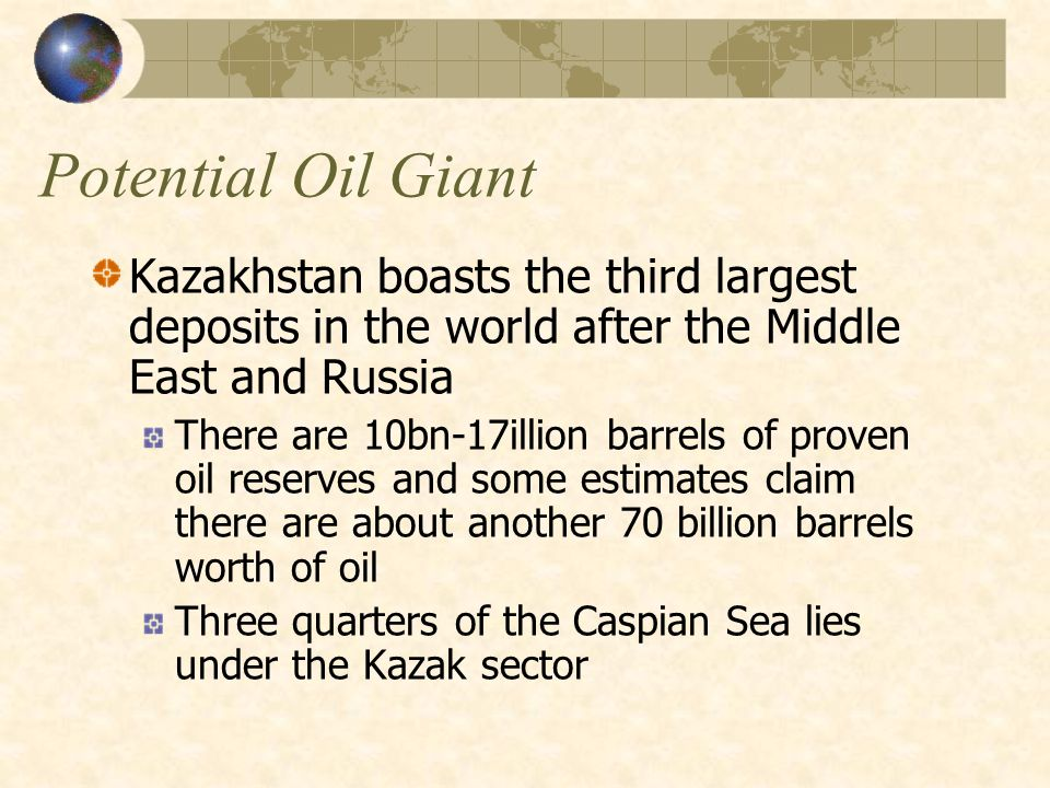 Potential Oil Giant Kazakhstan boasts the third largest deposits in the world after the Middle East and Russia There are 10bn-17illion barrels of proven oil reserves and some estimates claim there are about another 70 billion barrels worth of oil Three quarters of the Caspian Sea lies under the Kazak sector