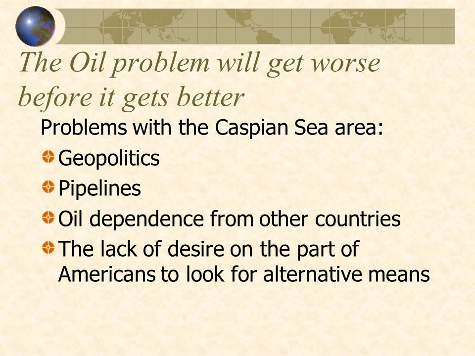 The Oil problem will get worse before it gets better Problems with the Caspian Sea area: Geopolitics Pipelines Oil dependence from other countries The lack of desire on the part of Americans to look for alternative means