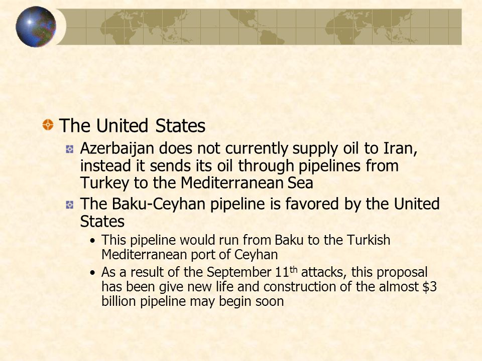 The United States Azerbaijan does not currently supply oil to Iran, instead it sends its oil through pipelines from Turkey to the Mediterranean Sea The Baku-Ceyhan pipeline is favored by the United States This pipeline would run from Baku to the Turkish Mediterranean port of Ceyhan As a result of the September 11 th attacks, this proposal has been give new life and construction of the almost $3 billion pipeline may begin soon