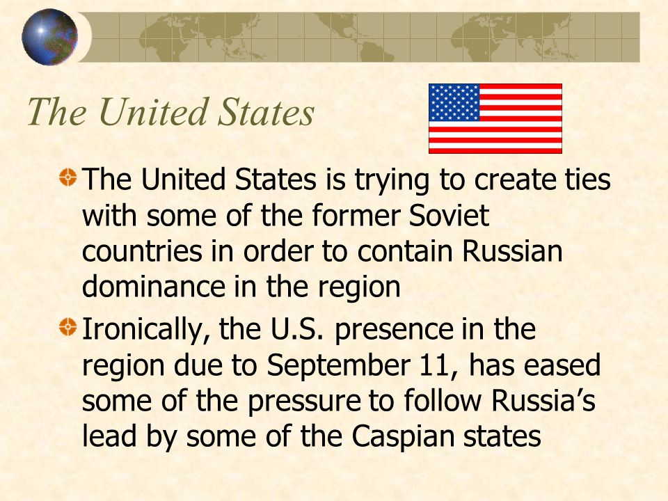 The United States The United States is trying to create ties with some of the former Soviet countries in order to contain Russian dominance in the region Ironically, the U.S.