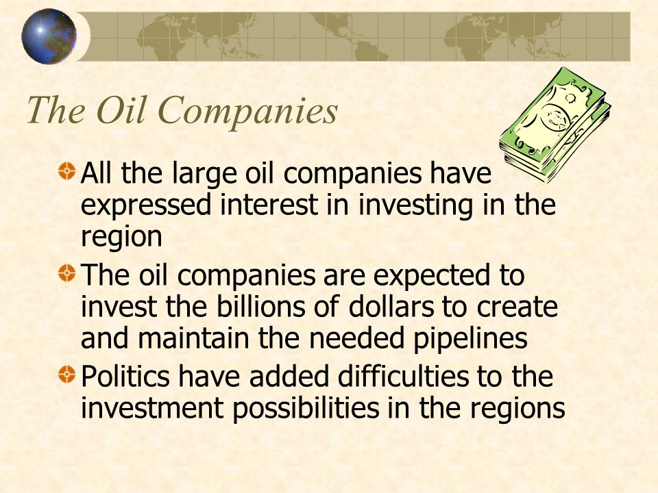 The Oil Companies All the large oil companies have expressed interest in investing in the region The oil companies are expected to invest the billions of dollars to create and maintain the needed pipelines Politics have added difficulties to the investment possibilities in the regions