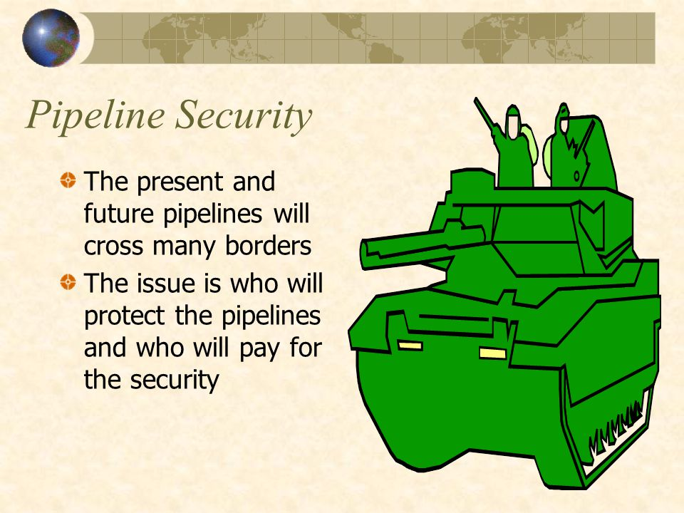 Pipeline Security The present and future pipelines will cross many borders The issue is who will protect the pipelines and who will pay for the security