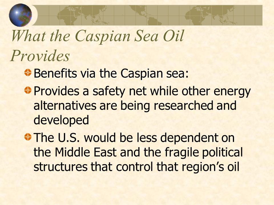What the Caspian Sea Oil Provides Benefits via the Caspian sea Benefits via the Caspian sea: Provides a safety net while other energy alternatives are being researched and developed The U.S.