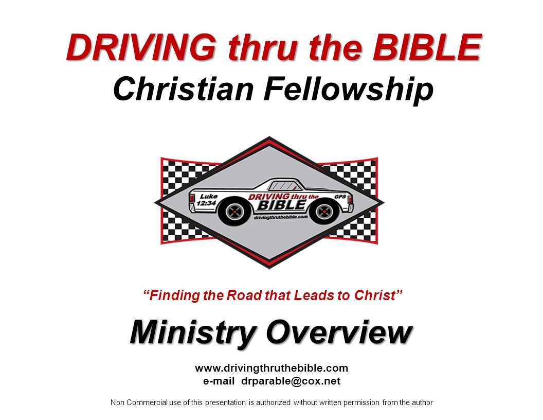 www.drivingthruthebible.com e-mail drparable@cox.net Non Commercial use of this presentation is authorized without written permission from the author Ministry Overview Finding the Road that Leads to Christ DRIVING thru the BIBLE Christian Fellowship