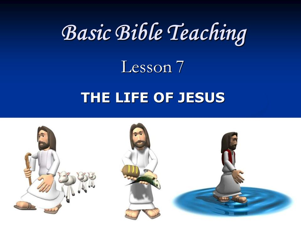 Basic Bible Teaching Lesson 7 THE LIFE OF JESUS