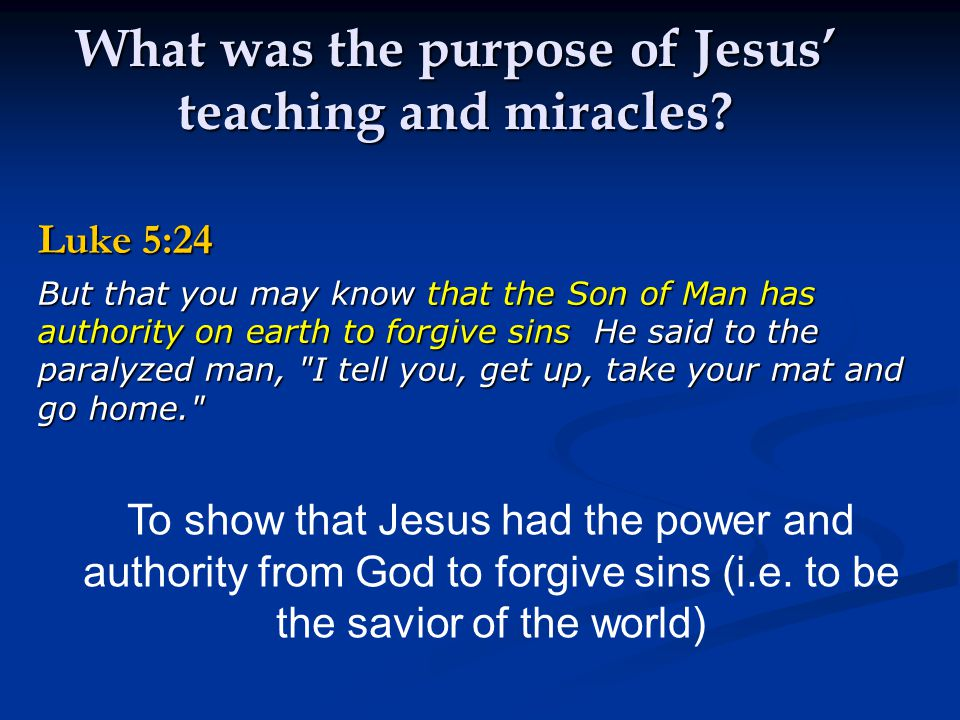 What was the purpose of Jesus' teaching and miracles? Luke 5:24 But that you may know that the Son of Man has authority on earth to forgive sins He sa