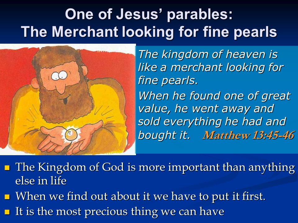 One of Jesus' parables: The Merchant looking for fine pearls The Kingdom of God is more important than anything else in life The Kingdom of God is more important than anything else in life When we find out about it we have to put it first.