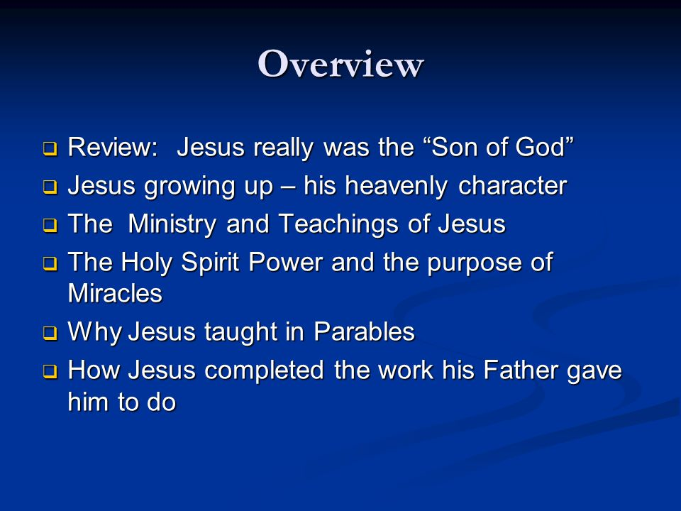 Overview  Review: Jesus really was the Son of God  Jesus growing up – his heavenly character  The Ministry and Teachings of Jesus  The Holy Spirit Power and the purpose of Miracles  Why Jesus taught in Parables  How Jesus completed the work his Father gave him to do