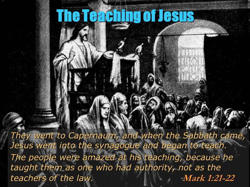 The Teaching of Jesus They went to Capernaum, and when the Sabbath came, Jesus went into the synagogue and began to teach.
