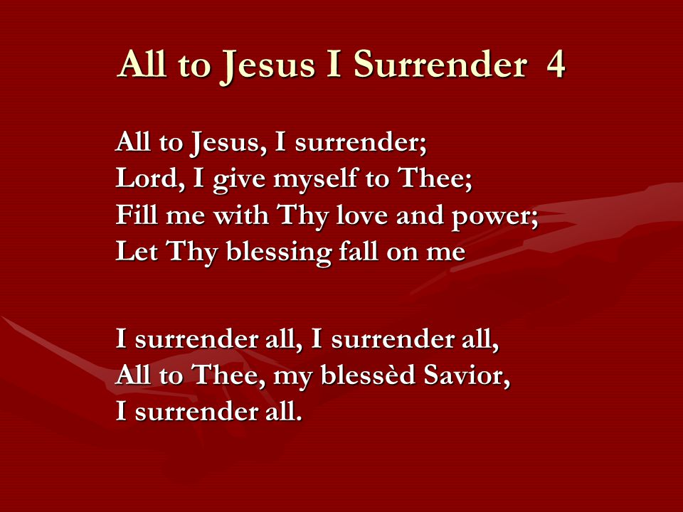 All to Jesus I Surrender 4 All to Jesus, I surrender; Lord, I give myself to Thee; Fill me with Thy love and power; Let Thy blessing fall on me I surrender all, I surrender all, All to Thee, my blessèd Savior, I surrender all.