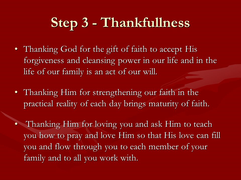 Step 3 - Thankfullness Thanking God for the gift of faith to accept His forgiveness and cleansing power in our life and in the life of our family is an act of our will.Thanking God for the gift of faith to accept His forgiveness and cleansing power in our life and in the life of our family is an act of our will.