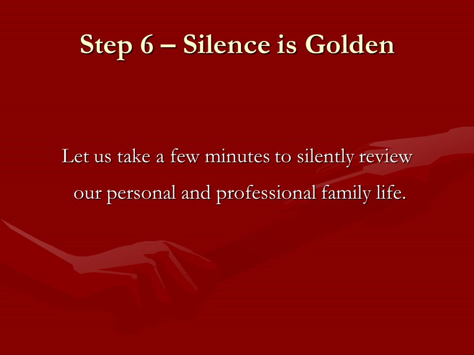 Step 6 – Silence is Golden Let us take a few minutes to silently review our personal and professional family life.