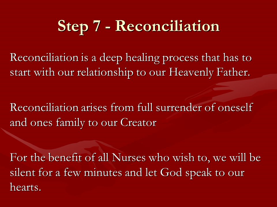 Step 7 - Reconciliation Reconciliation is a deep healing process that has to start with our relationship to our Heavenly Father.
