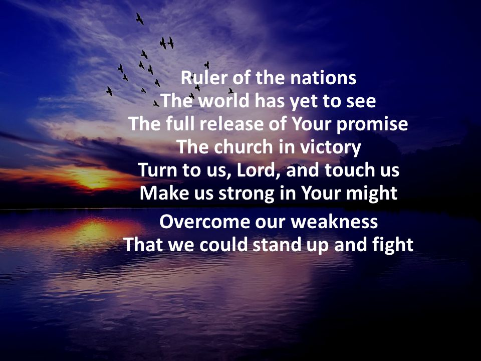 Ruler of the nations The world has yet to see The full release of Your promise The church in victory Turn to us, Lord, and touch us Make us strong in