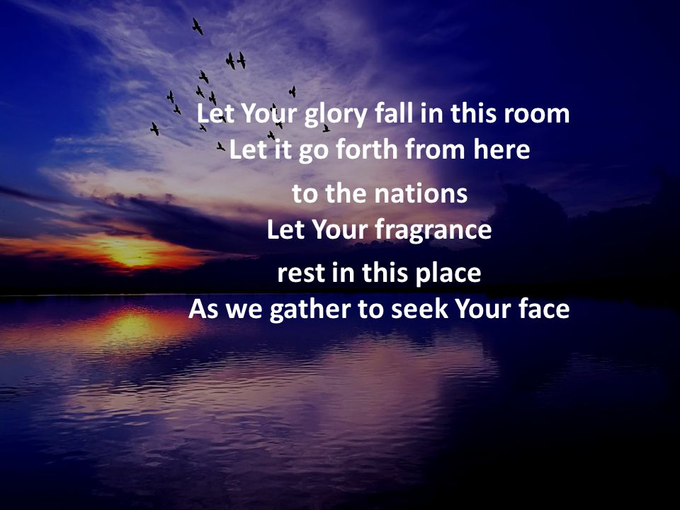 Let Your glory fall in this room Let it go forth from here to the nations Let Your fragrance rest in this place As we gather to seek Your face